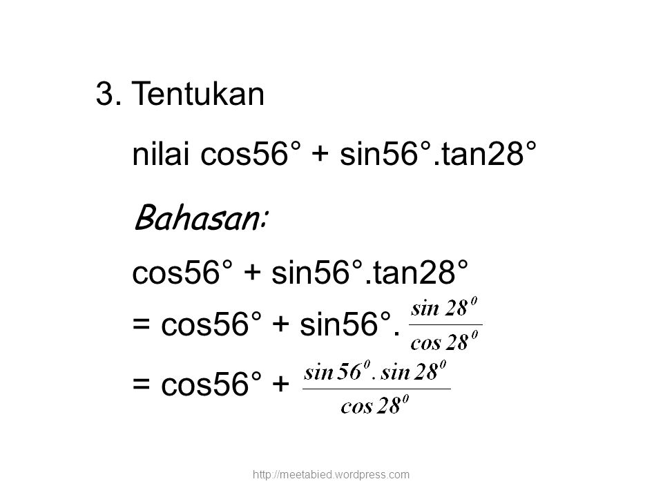 3. Tentukan nilai cos56° + sin56°.tan28° Bahasan: