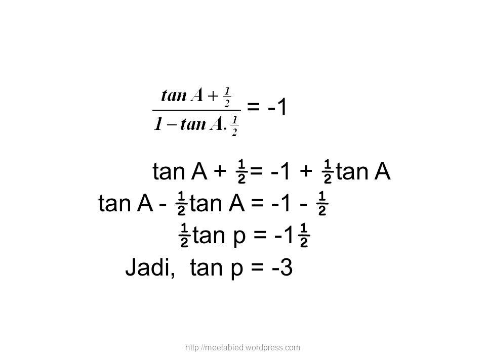= -1 tan A + ½= -1 + ½tan A tan A - ½tan A = -1 - ½ ½tan p = -1½