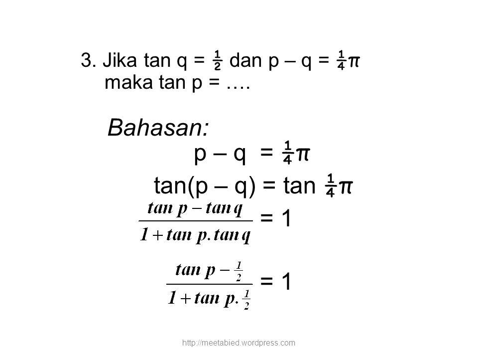 Bahasan: p – q = ¼π tan(p – q) = tan ¼π = 1