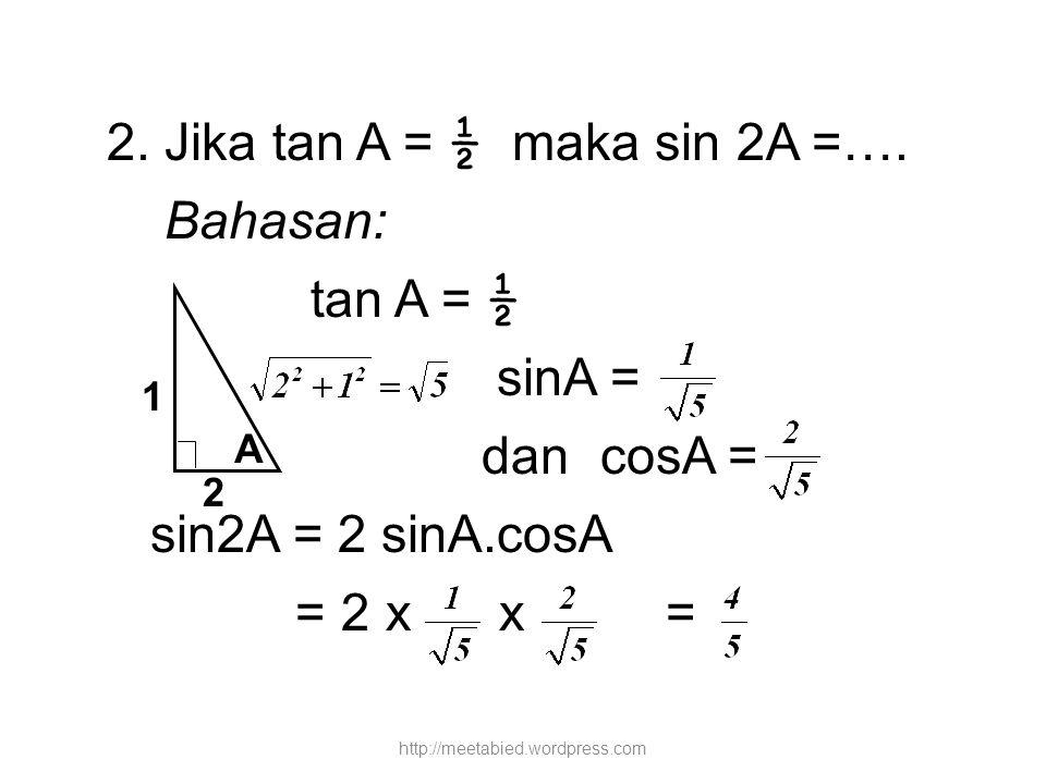 2. Jika tan A = ½ maka sin 2A =…. Bahasan: tan A = ½ sinA = dan cosA =