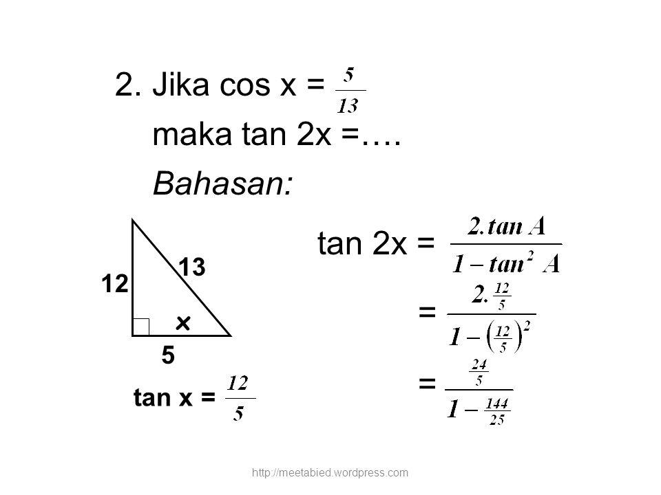 2. Jika cos x = maka tan 2x =…. Bahasan: tan 2x = = 13 12 x 5 tan x =