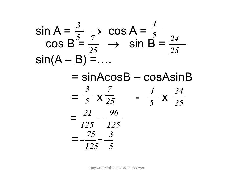 sin A =  cos A = cos B =  sin B = sin(A – B) =….