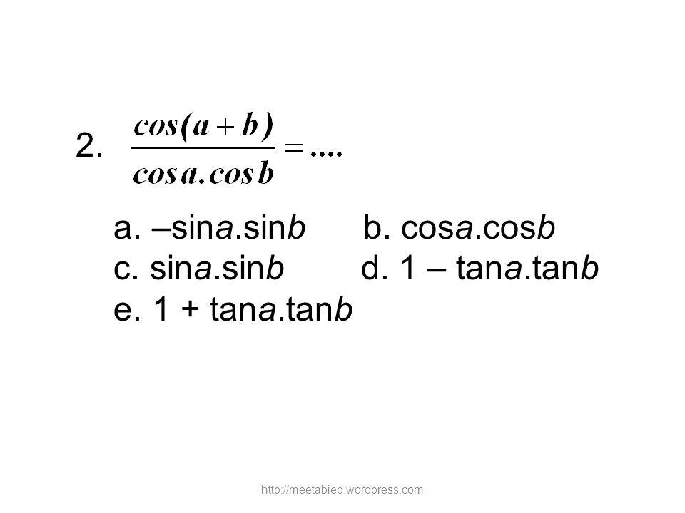 2. a. –sina.sinb b. cosa.cosb c. sina.sinb d. 1 – tana.tanb