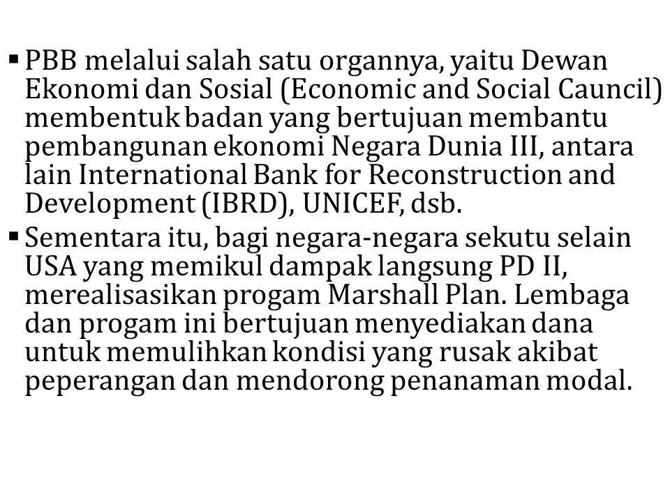PBB melalui salah satu organnya, yaitu Dewan Ekonomi dan Sosial (Economic and Social Cauncil) membentuk badan yang bertujuan membantu pembangunan ekonomi Negara Dunia III, antara lain International Bank for Reconstruction and Development (IBRD), UNICEF, dsb.