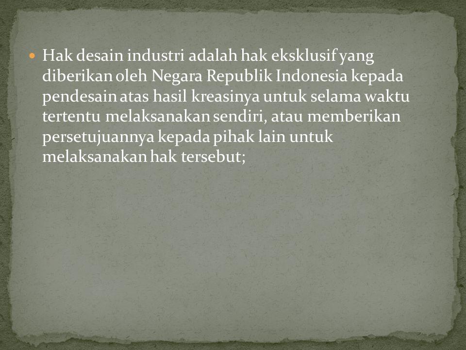 Hak desain industri adalah hak eksklusif yang diberikan oleh Negara Republik Indonesia kepada pendesain atas hasil kreasinya untuk selama waktu tertentu melaksanakan sendiri, atau memberikan persetujuannya kepada pihak lain untuk melaksanakan hak tersebut;