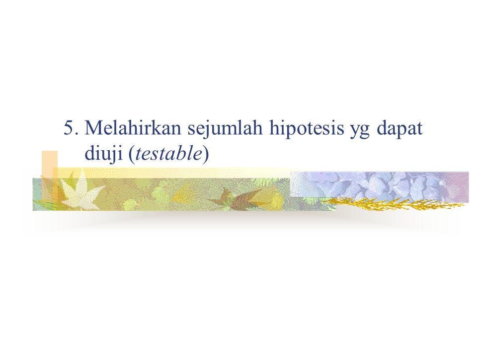 5. Melahirkan sejumlah hipotesis yg dapat diuji (testable)