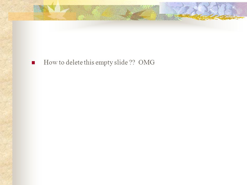 How to delete this empty slide OMG