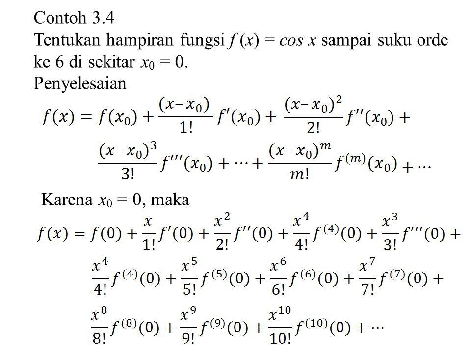 Contoh 3.4 Tentukan hampiran fungsi f (x) = cos x sampai suku orde ke 6 di sekitar x0 = 0. Penyelesaian.