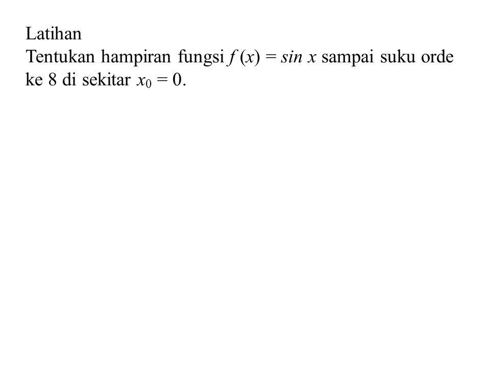 Latihan Tentukan hampiran fungsi f (x) = sin x sampai suku orde ke 8 di sekitar x0 = 0.
