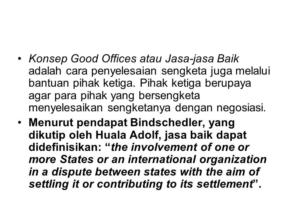 Konsep Good Offices atau Jasa-jasa Baik adalah cara penyelesaian sengketa juga melalui bantuan pihak ketiga. Pihak ketiga berupaya agar para pihak yang bersengketa menyelesaikan sengketanya dengan negosiasi.