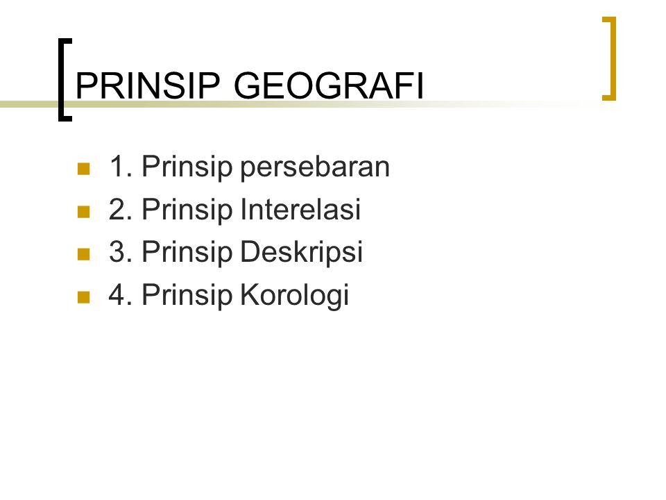 PRINSIP GEOGRAFI 1. Prinsip persebaran 2. Prinsip Interelasi