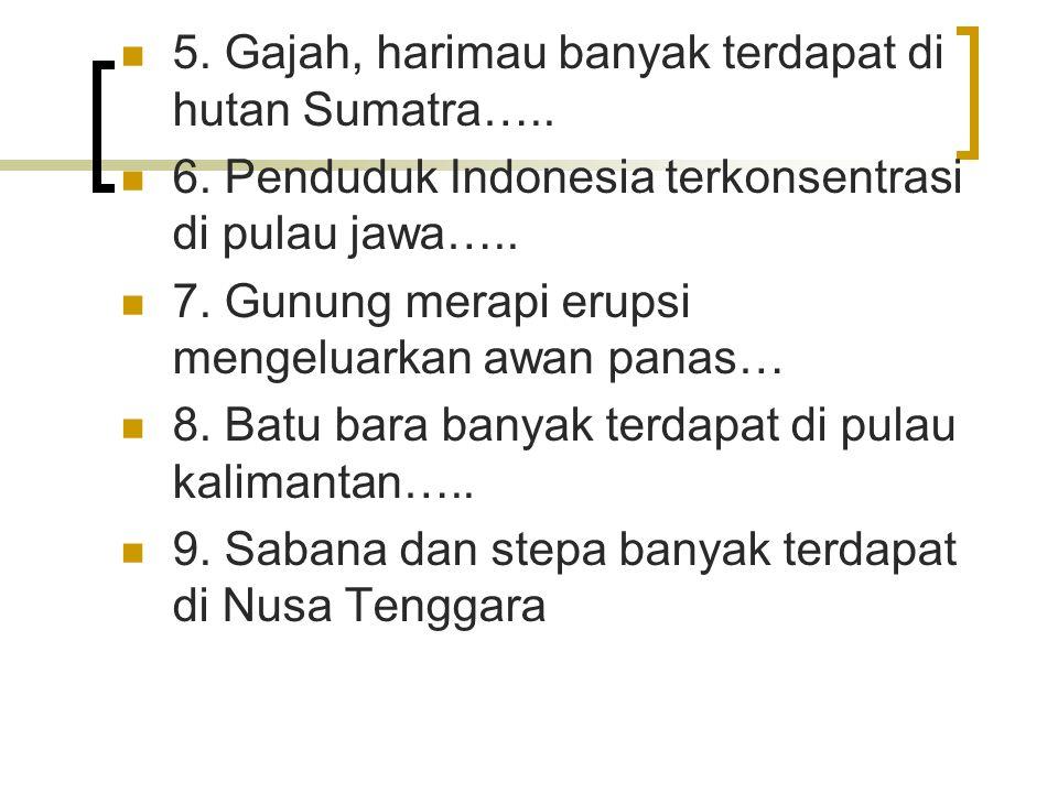 5. Gajah, harimau banyak terdapat di hutan Sumatra…..