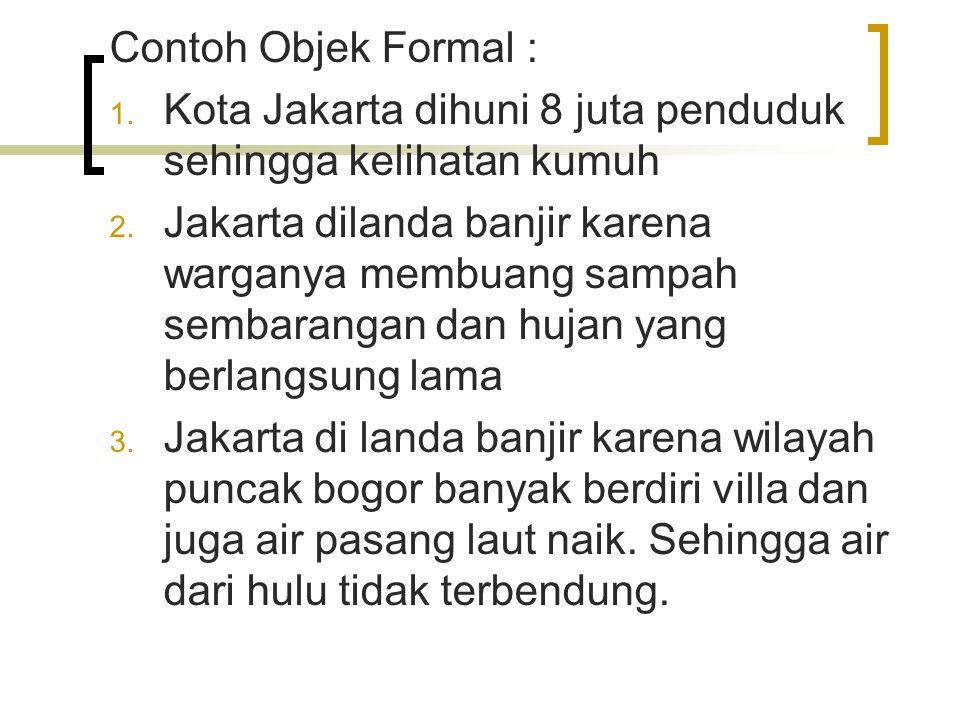 Contoh Objek Formal : Kota Jakarta dihuni 8 juta penduduk sehingga kelihatan kumuh.