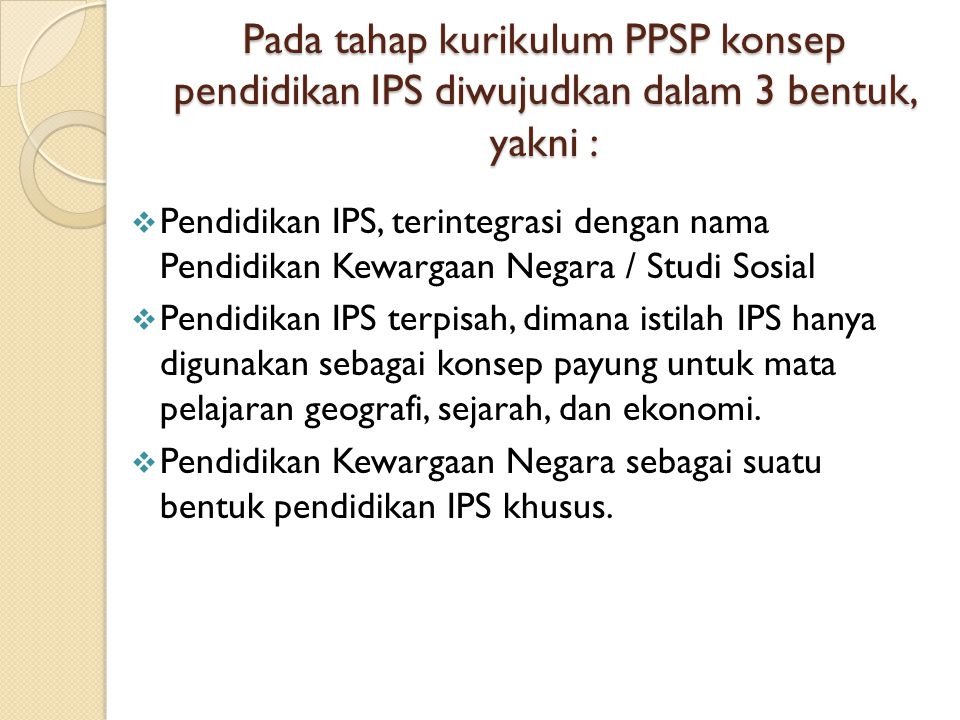 Pada tahap kurikulum PPSP konsep pendidikan IPS diwujudkan dalam 3 bentuk, yakni :