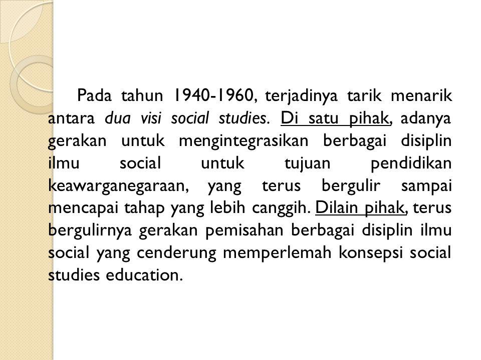 Pada tahun 1940-1960, terjadinya tarik menarik antara dua visi social studies.