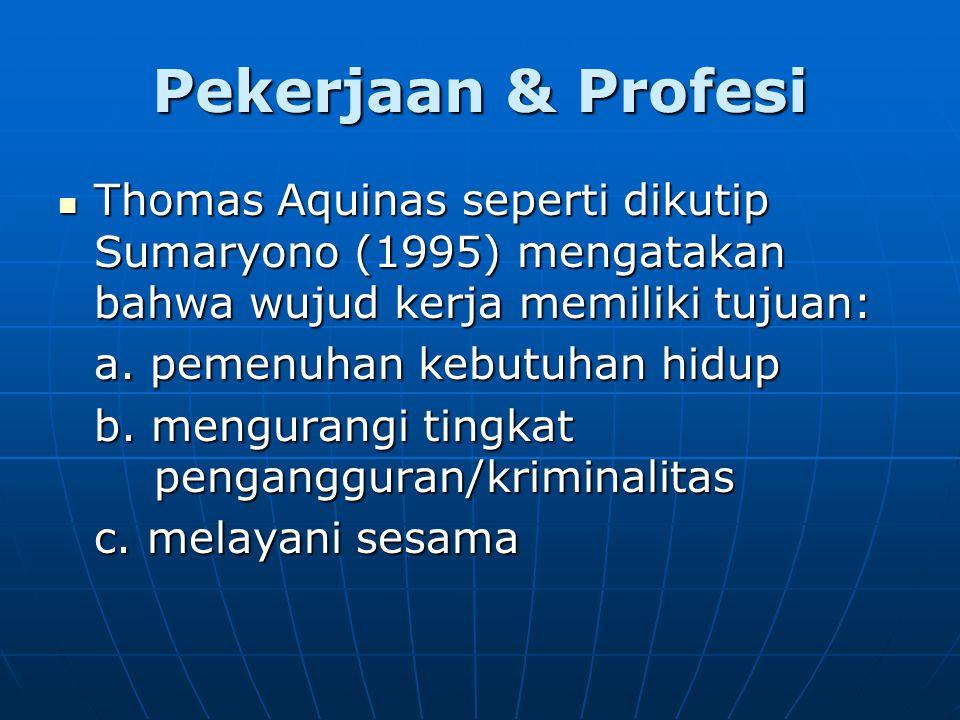 Pekerjaan & Profesi Thomas Aquinas seperti dikutip Sumaryono (1995) mengatakan bahwa wujud kerja memiliki tujuan: