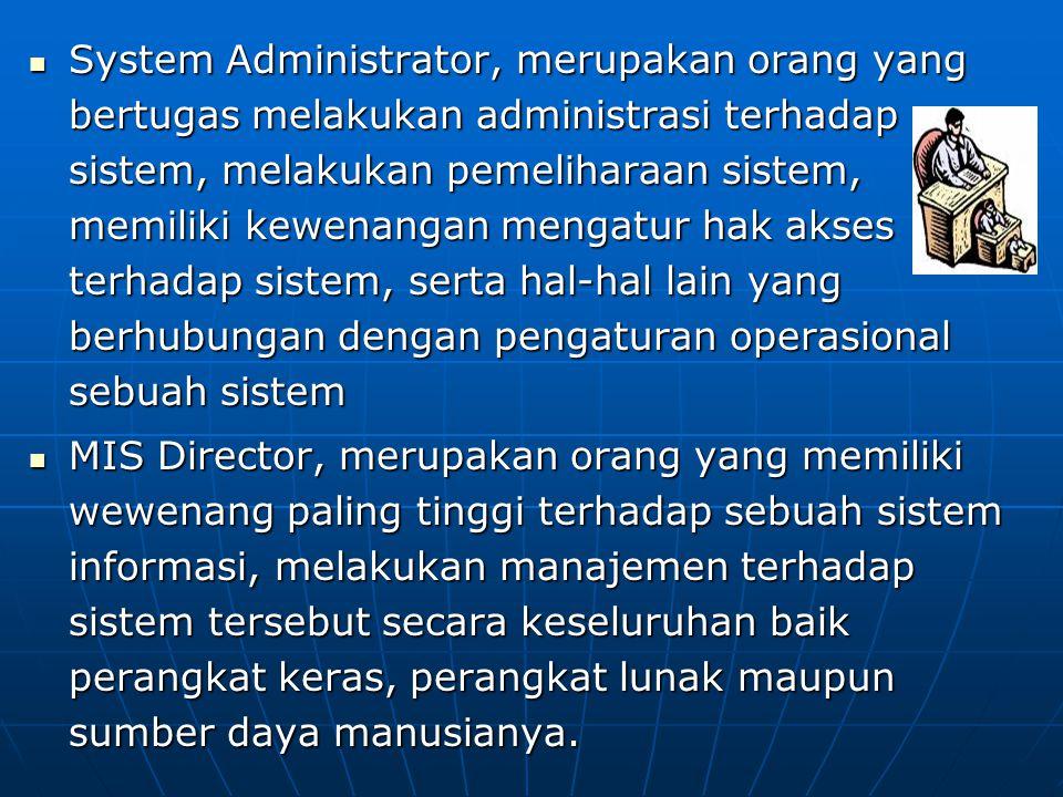System Administrator, merupakan orang yang bertugas melakukan administrasi terhadap sistem, melakukan pemeliharaan sistem, memiliki kewenangan mengatur hak akses terhadap sistem, serta hal-hal lain yang berhubungan dengan pengaturan operasional sebuah sistem