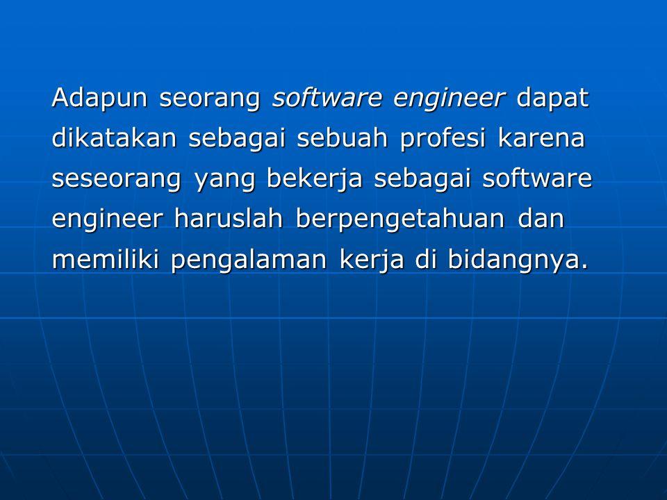 Adapun seorang software engineer dapat dikatakan sebagai sebuah profesi karena seseorang yang bekerja sebagai software engineer haruslah berpengetahuan dan memiliki pengalaman kerja di bidangnya.