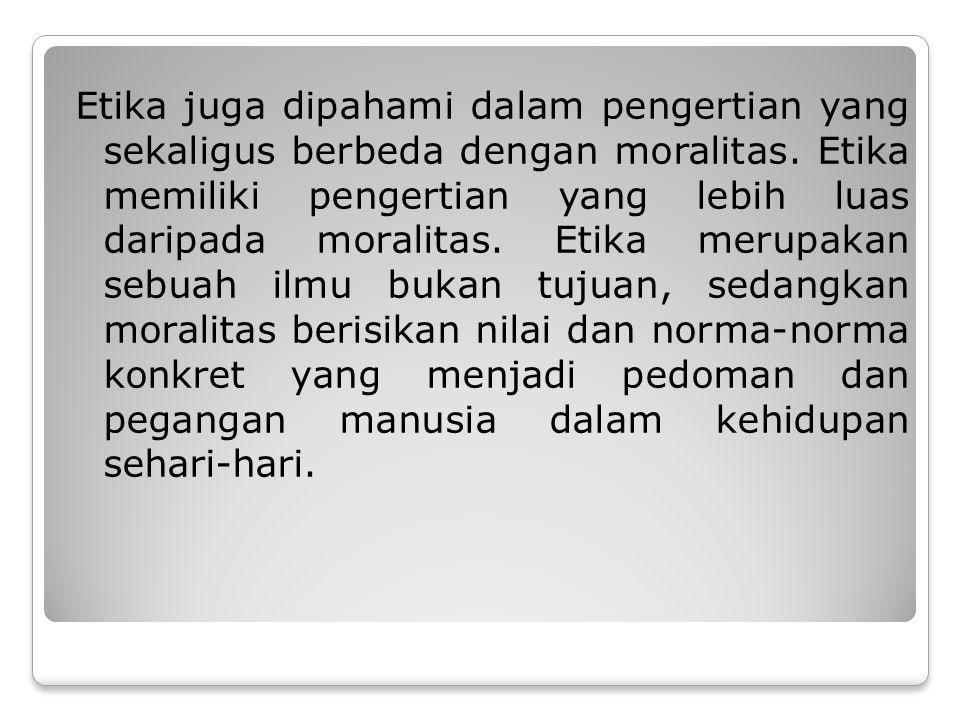 Etika juga dipahami dalam pengertian yang sekaligus berbeda dengan moralitas.