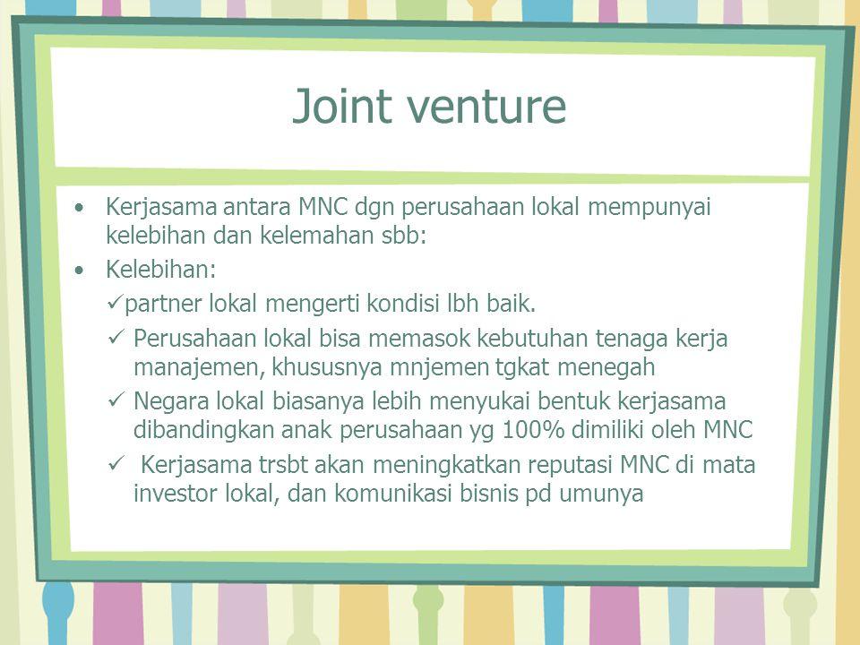 Joint venture Kerjasama antara MNC dgn perusahaan lokal mempunyai kelebihan dan kelemahan sbb: Kelebihan: