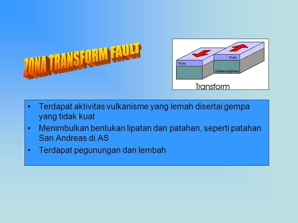 ZONA TRANSFORM FAULT Terdapat aktivitas vulkanisme yang lemah disertai gempa yang tidak kuat.