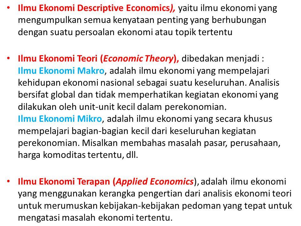 Ilmu Ekonomi Descriptive Economics), yaitu ilmu ekonomi yang mengumpulkan semua kenyataan penting yang berhubungan dengan suatu persoalan ekonomi atau topik tertentu
