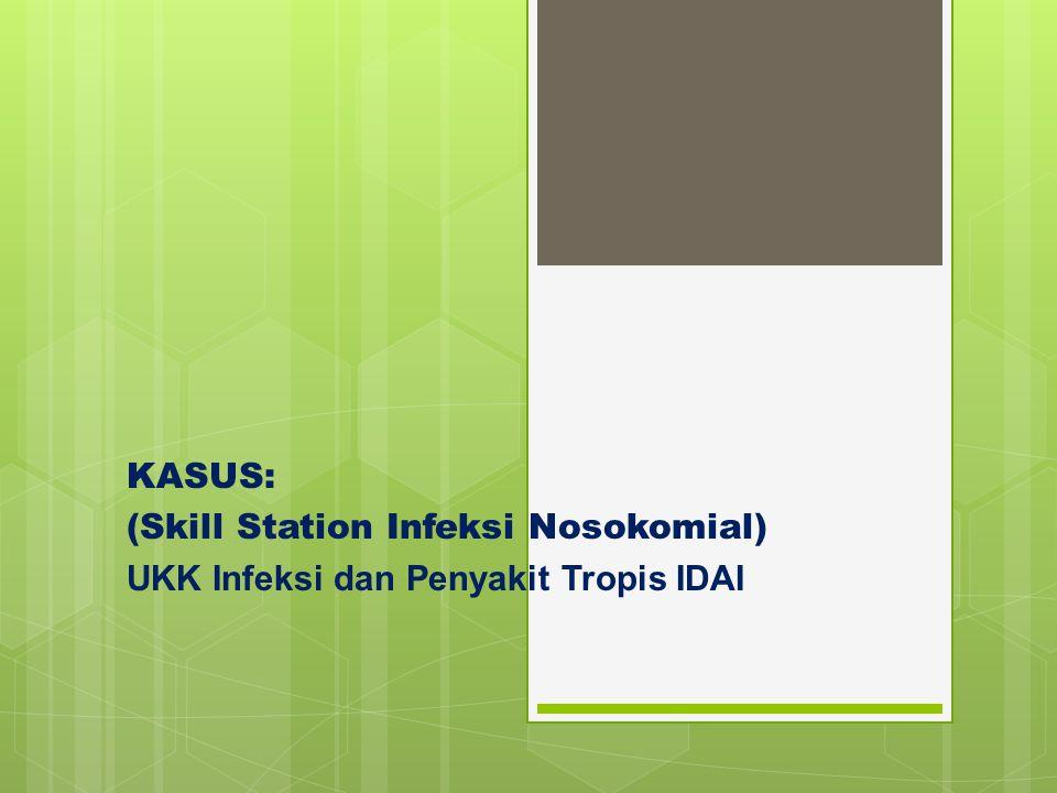 KASUS: (Skill Station Infeksi Nosokomial) UKK Infeksi dan Penyakit Tropis IDAI