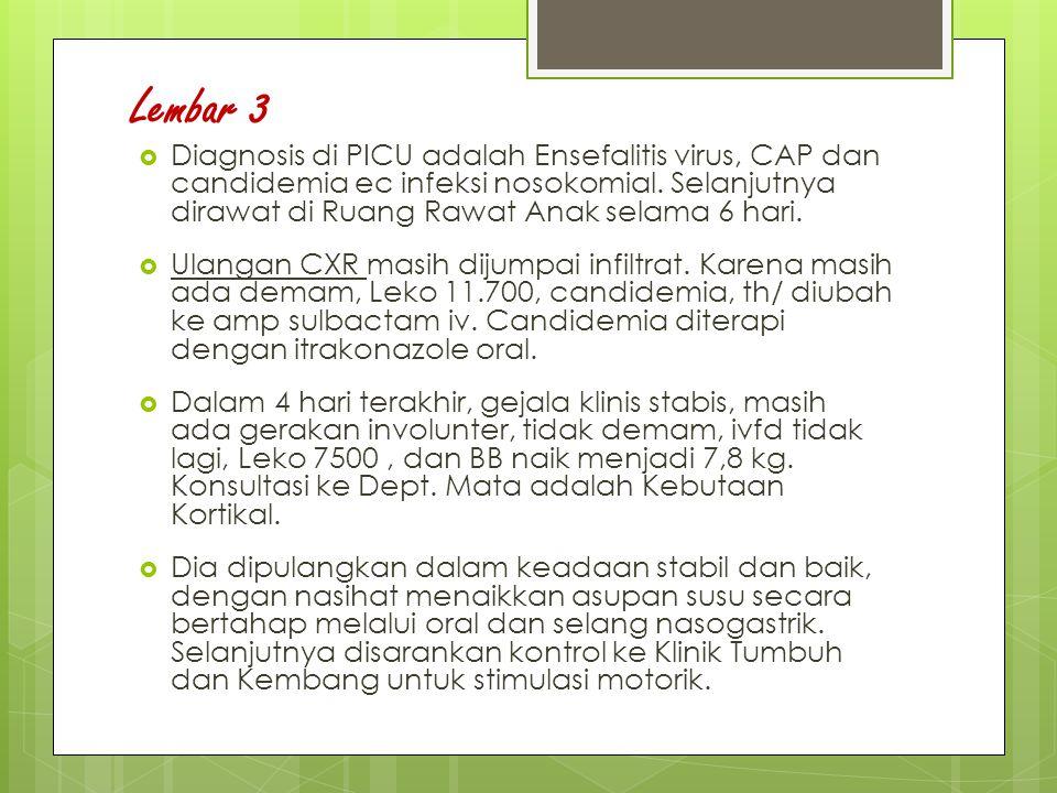 Lembar 3 Diagnosis di PICU adalah Ensefalitis virus, CAP dan candidemia ec infeksi nosokomial. Selanjutnya dirawat di Ruang Rawat Anak selama 6 hari.