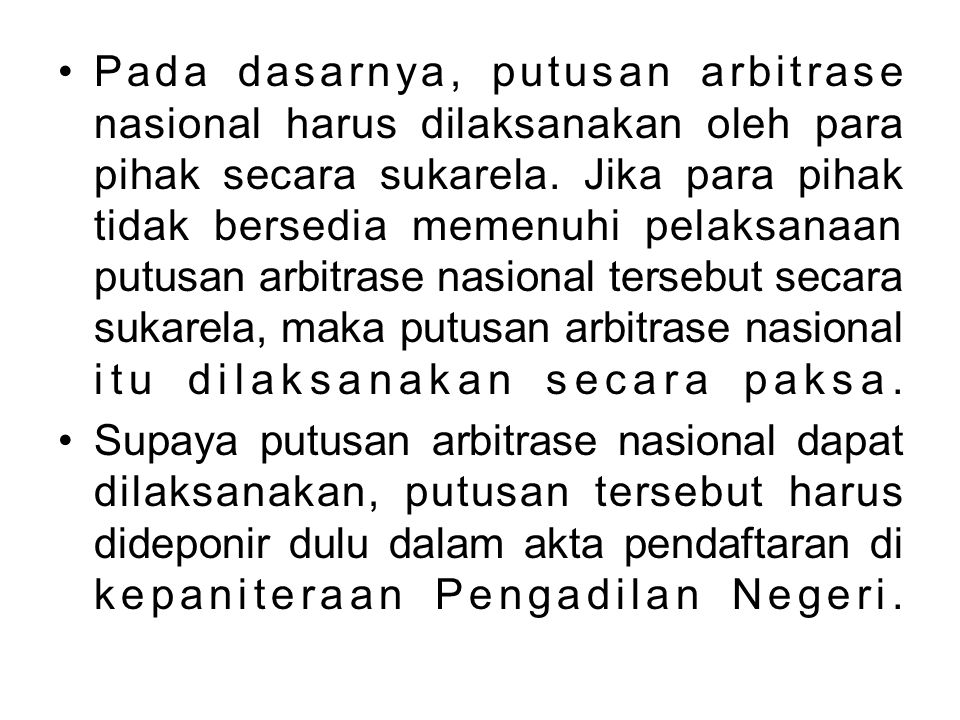 Pada dasarnya, putusan arbitrase nasional harus dilaksanakan oleh para pihak secara sukarela. Jika para pihak tidak bersedia memenuhi pelaksanaan putusan arbitrase nasional tersebut secara sukarela, maka putusan arbitrase nasional itu dilaksanakan secara paksa.