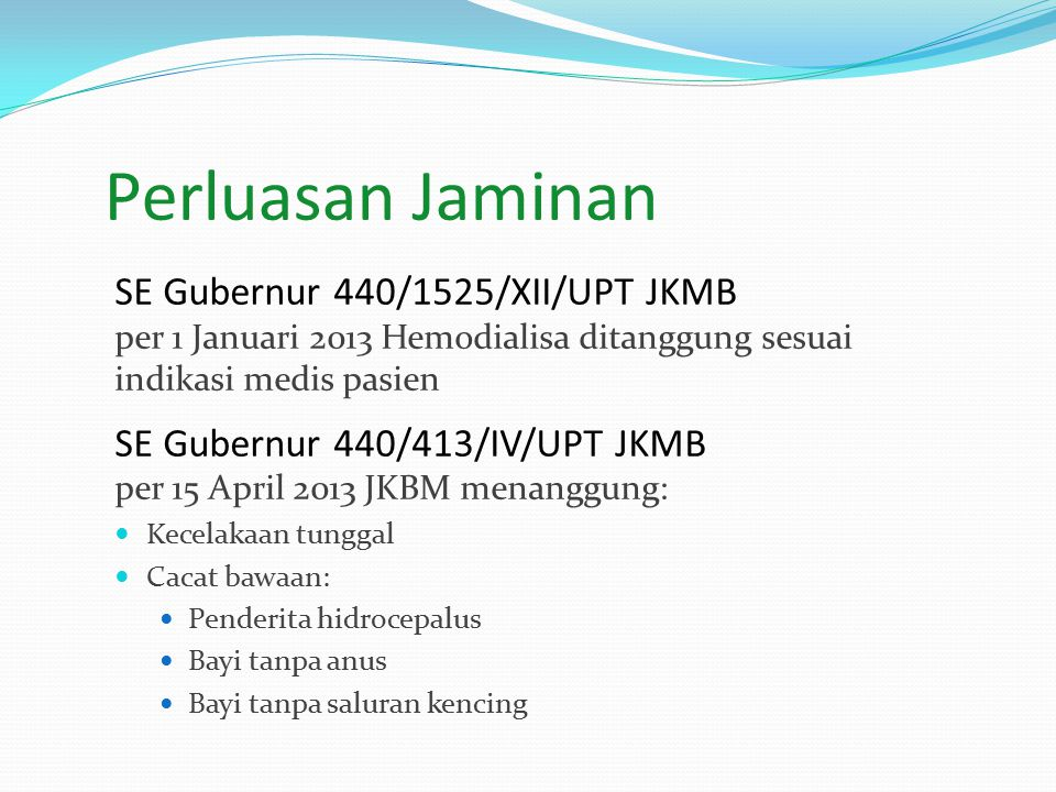 Perluasan Jaminan SE Gubernur 440/1525/XII/UPT JKMB per 1 Januari 2013 Hemodialisa ditanggung sesuai indikasi medis pasien.