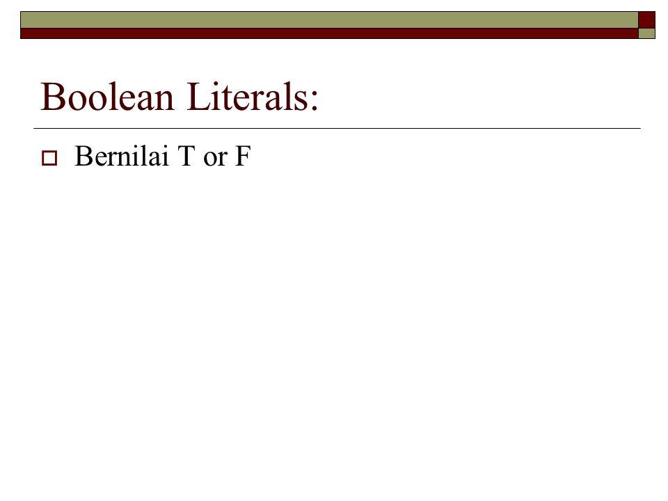 Boolean Literals: Bernilai T or F