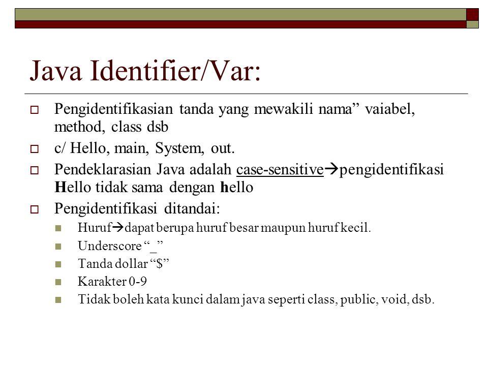 Java Identifier/Var: Pengidentifikasian tanda yang mewakili nama vaiabel, method, class dsb. c/ Hello, main, System, out.