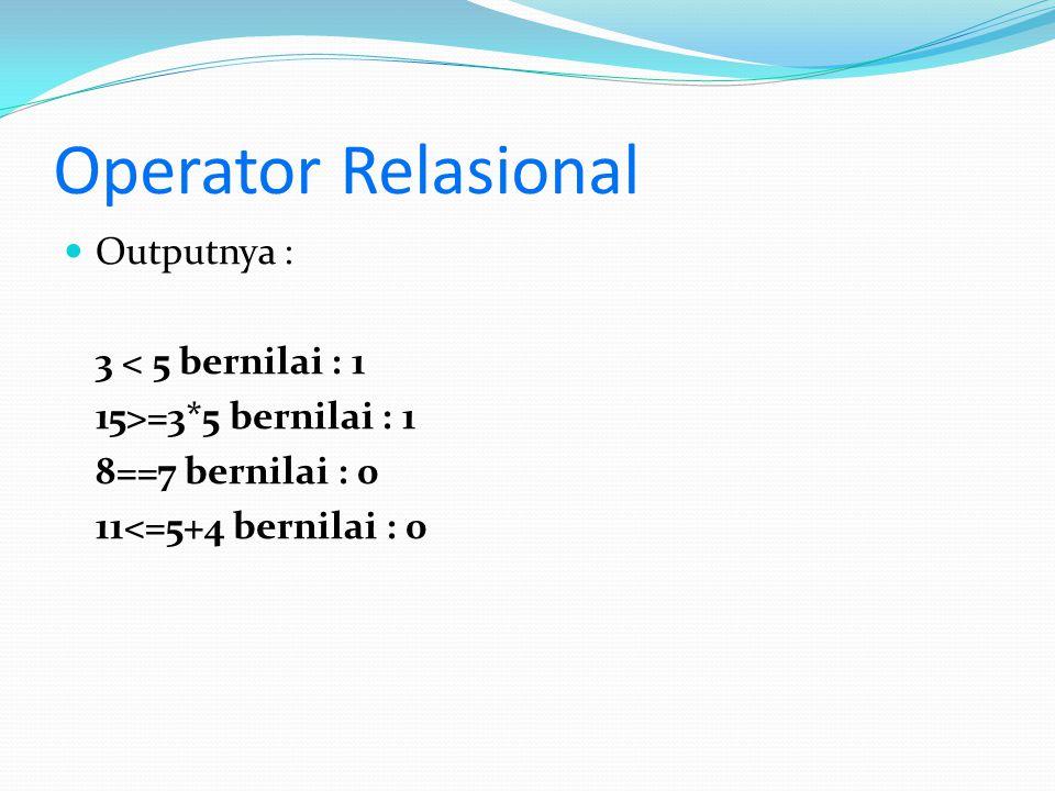Operator Relasional Outputnya : 3 < 5 bernilai : 1