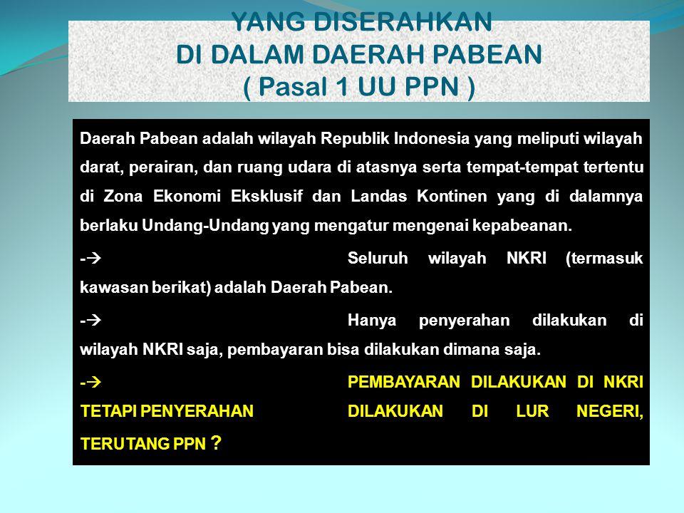 YANG DISERAHKAN DI DALAM DAERAH PABEAN ( Pasal 1 UU PPN )