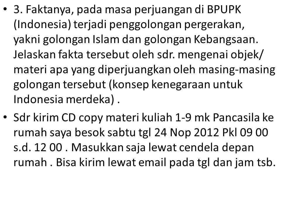 3. Faktanya, pada masa perjuangan di BPUPK (Indonesia) terjadi penggolongan pergerakan, yakni golongan Islam dan golongan Kebangsaan. Jelaskan fakta tersebut oleh sdr. mengenai objek/ materi apa yang diperjuangkan oleh masing-masing golongan tersebut (konsep kenegaraan untuk Indonesia merdeka) .