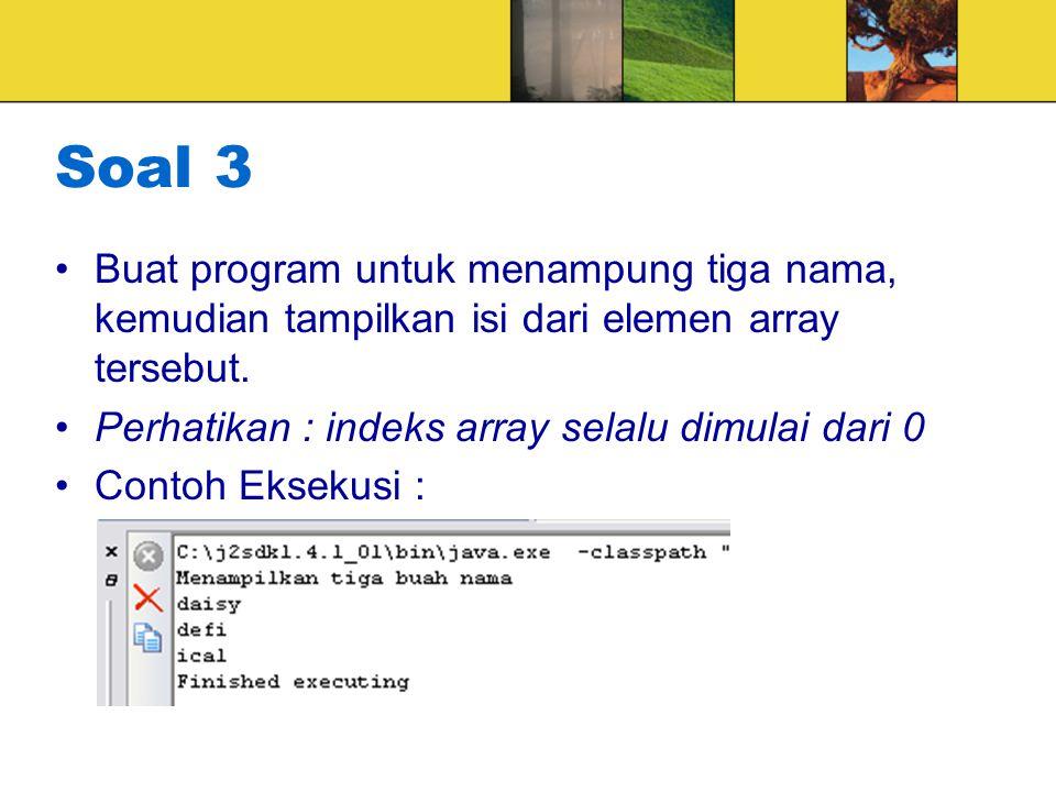Soal 3 Buat program untuk menampung tiga nama, kemudian tampilkan isi dari elemen array tersebut. Perhatikan : indeks array selalu dimulai dari 0.
