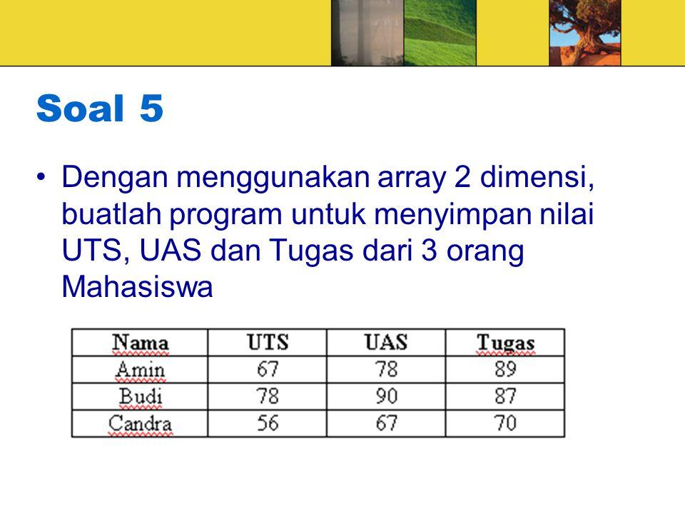 Soal 5 Dengan menggunakan array 2 dimensi, buatlah program untuk menyimpan nilai UTS, UAS dan Tugas dari 3 orang Mahasiswa.