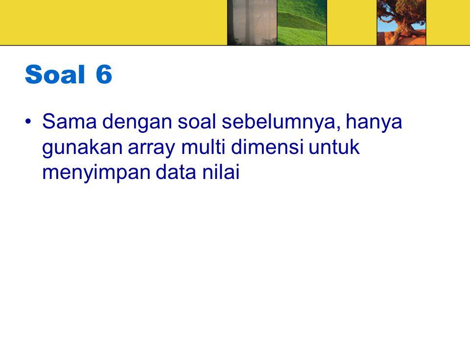 Soal 6 Sama dengan soal sebelumnya, hanya gunakan array multi dimensi untuk menyimpan data nilai