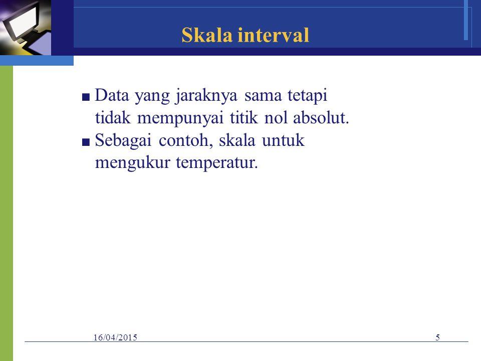 Skala interval tidak mempunyai titik nol absolut. mengukur temperatur.