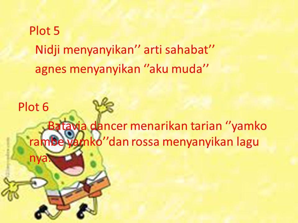 Plot 5 Nidji menyanyikan'' arti sahabat'' agnes menyanyikan ''aku muda'' Plot 6 Batavia dancer menarikan tarian ''yamko rambe yamko''dan rossa menyanyikan lagu nya.