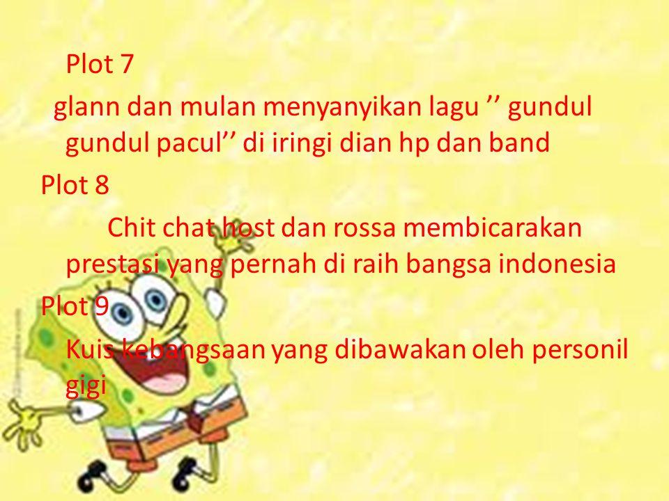 Plot 7 glann dan mulan menyanyikan lagu '' gundul gundul pacul'' di iringi dian hp dan band Plot 8 Chit chat host dan rossa membicarakan prestasi yang pernah di raih bangsa indonesia Plot 9 Kuis kebangsaan yang dibawakan oleh personil gigi