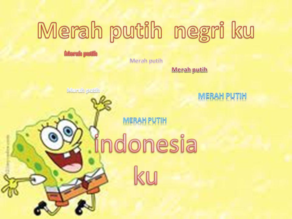 indonesiaku Merah putih negri ku Merah putih Merah putih Merah putih