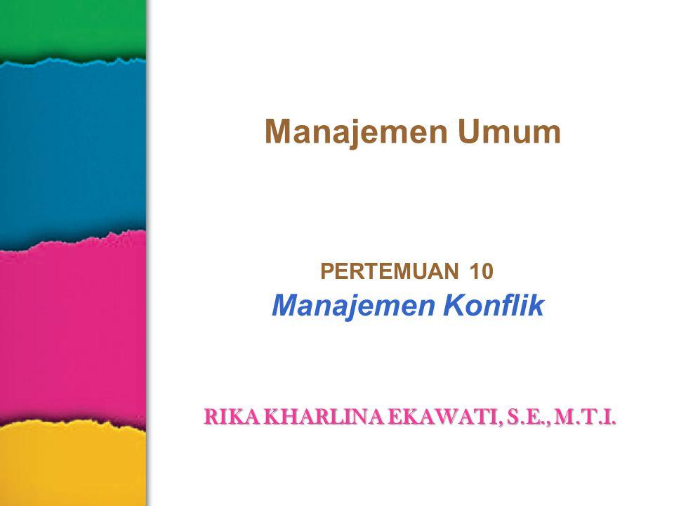 PERTEMUAN 10 Manajemen Konflik RIKA KHARLINA EKAWATI, S.E., M.T.I.