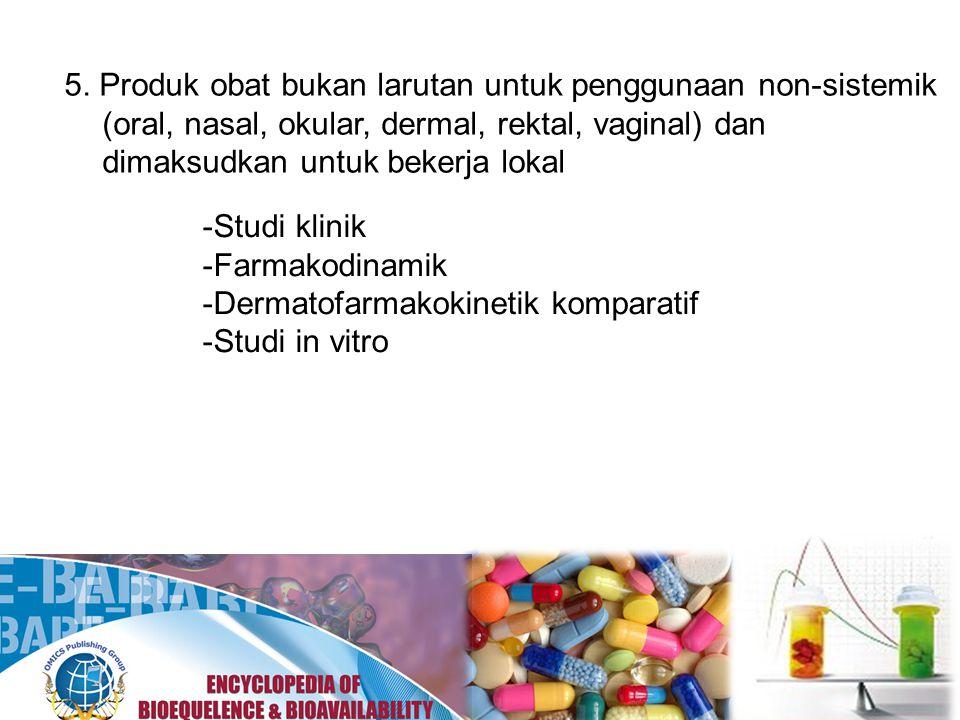 5. Produk obat bukan larutan untuk penggunaan non-sistemik (oral, nasal, okular, dermal, rektal, vaginal) dan dimaksudkan untuk bekerja lokal