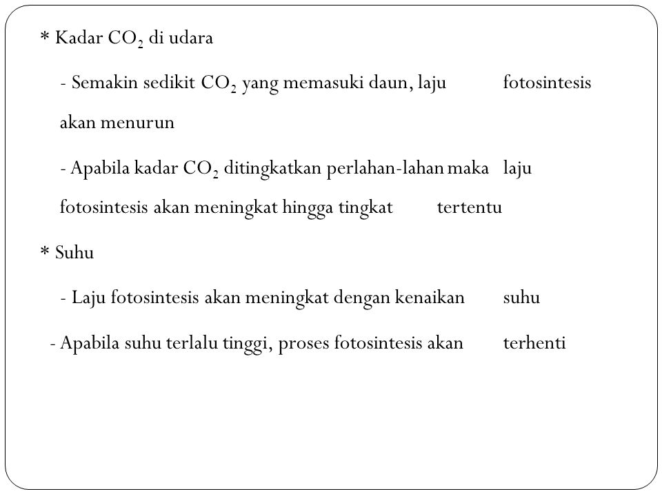 * Kadar CO2 di udara - Semakin sedikit CO2 yang memasuki daun, laju fotosintesis akan menurun - Apabila kadar CO2 ditingkatkan perlahan-lahan maka laju fotosintesis akan meningkat hingga tingkat tertentu * Suhu - Laju fotosintesis akan meningkat dengan kenaikan suhu - Apabila suhu terlalu tinggi, proses fotosintesis akan terhenti