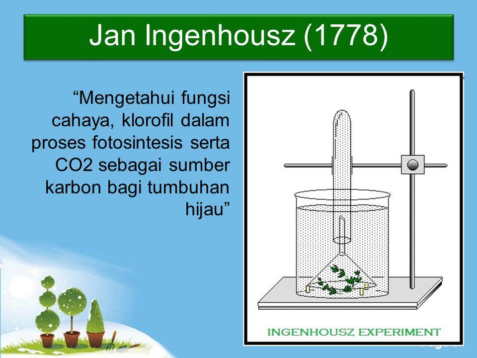 Jan Ingenhousz (1778) Mengetahui fungsi cahaya, klorofil dalam proses fotosintesis serta CO2 sebagai sumber karbon bagi tumbuhan hijau