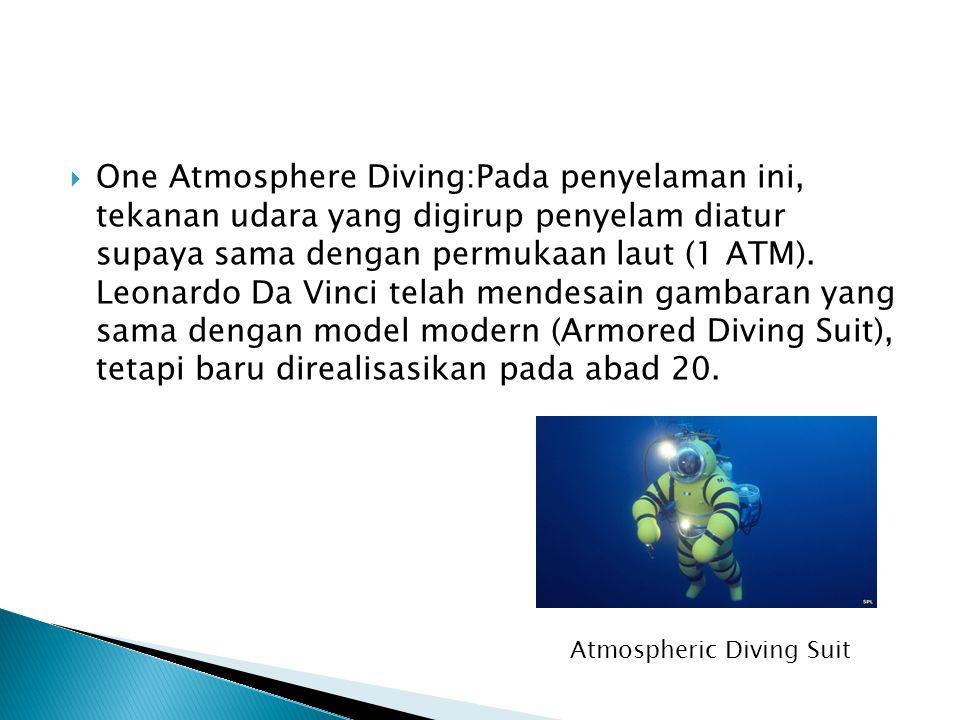 One Atmosphere Diving:Pada penyelaman ini, tekanan udara yang digirup penyelam diatur supaya sama dengan permukaan laut (1 ATM). Leonardo Da Vinci telah mendesain gambaran yang sama dengan model modern (Armored Diving Suit), tetapi baru direalisasikan pada abad 20.