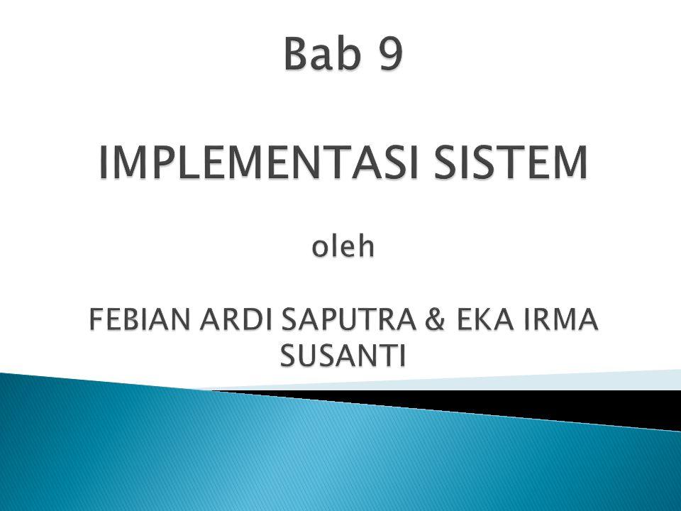 Bab 9 IMPLEMENTASI SISTEM oleh FEBIAN ARDI SAPUTRA & EKA IRMA SUSANTI