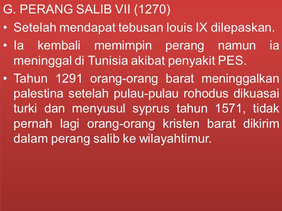 G. PERANG SALIB VII (1270) Setelah mendapat tebusan louis IX dilepaskan.
