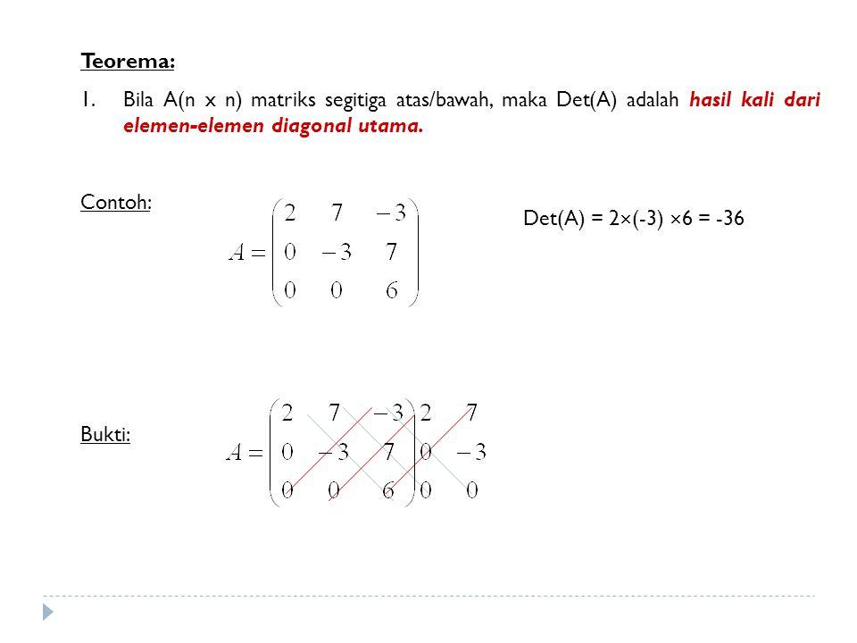 Teorema: Bila A(n x n) matriks segitiga atas/bawah, maka Det(A) adalah hasil kali dari elemen-elemen diagonal utama.